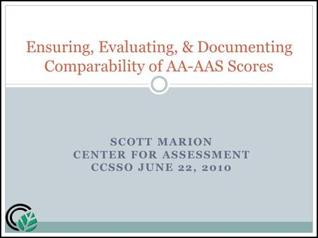 SCOTT MARION CENTER FOR ASSESSMENT CCSSO JUNE 22, 2010 Ensuring, Evaluating, & Documenting Comparability of AA-AAS Scores.