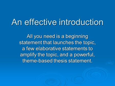 An effective introduction All you need is a beginning statement that launches the topic, a few elaborative statements to amplify the topic, and a powerful,