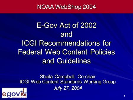 1 E-Gov Act of 2002 and ICGI Recommendations for Federal Web Content Policies and Guidelines Sheila Campbell, Co-chair ICGI Web Content Standards Working.
