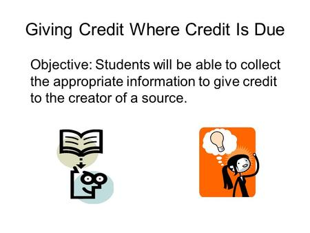 Giving Credit Where Credit Is Due Objective: Students will be able to collect the appropriate information to give credit to the creator of a source.