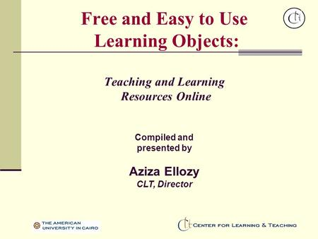 Free and Easy to Use Learning Objects: Teaching and Learning Resources Online Compiled and presented by Aziza Ellozy CLT, Director.