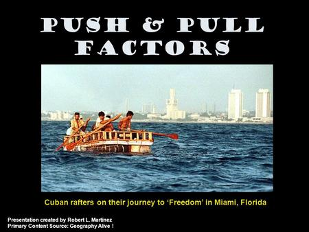 Push & Pull Factors Cuban rafters on their journey to 'Freedom' in Miami, Florida Presentation created by Robert L. Martinez Primary Content Source: Geography.