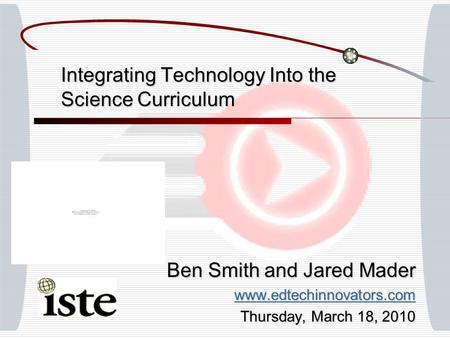 Integrating Technology Into the Science Curriculum Ben Smith and Jared Mader www.edtechinnovators.com Thursday, March 18, 2010.