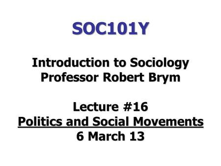 SOC101Y Introduction to Sociology Professor Robert Brym Lecture #16 Politics and Social Movements 6 March 13.