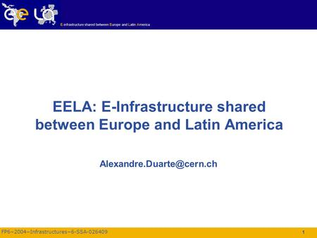 FP6−2004−Infrastructures−6-SSA-026409 E-infrastructure shared between Europe and Latin America 1 EELA: E-Infrastructure shared between Europe and Latin.