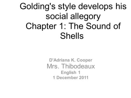 Golding's style develops his social allegory Chapter 1: The Sound of Shells D'Adriana K. Cooper Mrs. Thibodeaux English 1 1 December 2011.