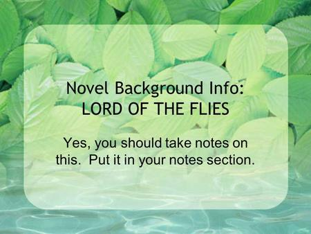 Novel Background Info: LORD OF THE FLIES Yes, you should take notes on this. Put it in your notes section.