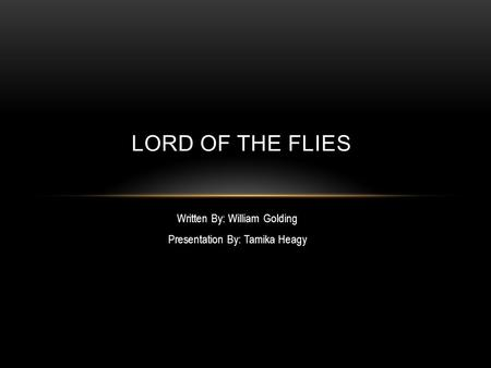 Written By: William Golding Presentation By: Tamika Heagy LORD OF THE FLIES.