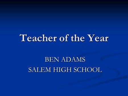 Teacher of the Year BEN ADAMS SALEM HIGH SCHOOL. A nomination occurs Each educator in this room: Teaches from the heart !!! Places their students 1 st.