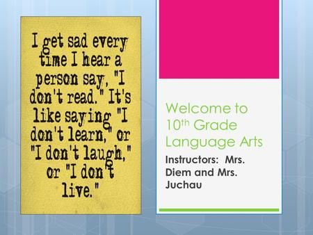 Welcome to 10 th Grade Language Arts Instructors: Mrs. Diem and Mrs. Juchau.