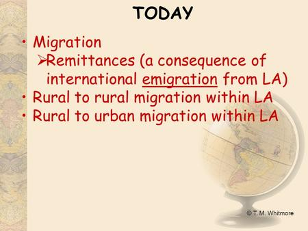 © T. M. Whitmore TODAY Migration  Remittances (a consequence of international emigration from LA) Rural to rural migration within LA Rural to urban migration.