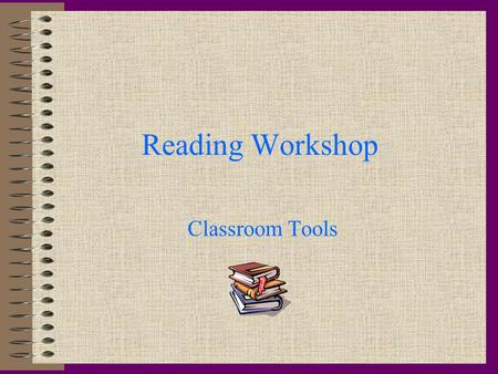 Reading Workshop Classroom Tools Journals Everyone must have one! Journals stay in the classroom! All classroom work goes in the journal! Journals are.