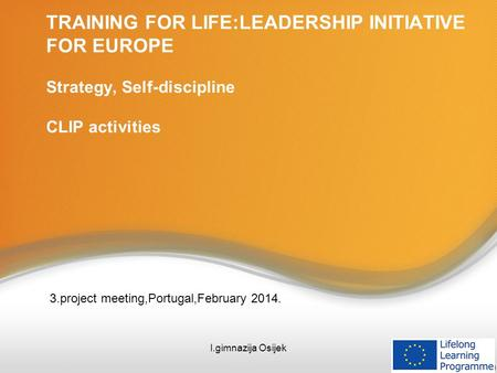 TRAINING FOR LIFE:LEADERSHIP INITIATIVE FOR EUROPE Strategy, Self-discipline CLIP activities 3.project meeting,Portugal,February 2014. I.gimnazija Osijek.