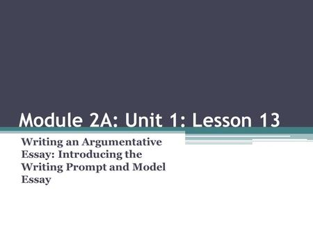 Module 2A: Unit 1: Lesson 13 Writing an Argumentative Essay: Introducing the Writing Prompt and Model Essay.