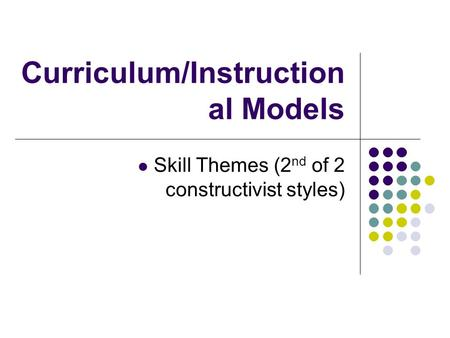Curriculum/Instruction al Models Skill Themes (2 nd of 2 constructivist styles)