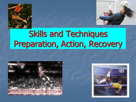 Skills and Techniques Preparation, Action, Recovery.
