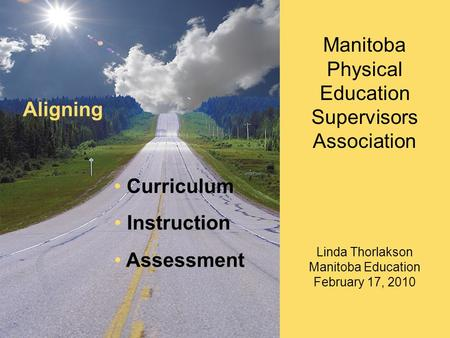 Curriculum Instruction Assessment Aligning Manitoba Physical Education Supervisors Association Linda Thorlakson Manitoba Education February 17, 2010.