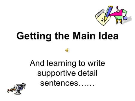 Getting the Main Idea And learning to write supportive detail sentences……