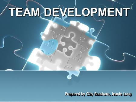 TEAM DEVELOPMENT Prepared by Clay Bassham, Jeanie Long.