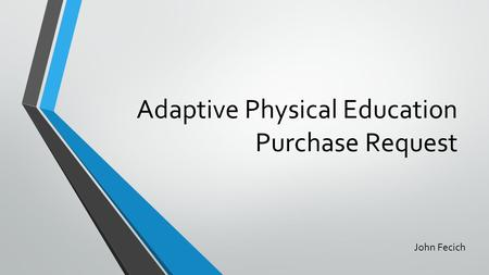 Adaptive Physical Education Purchase Request John Fecich.