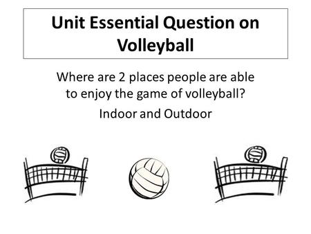 Unit Essential Question on Volleyball Where are 2 places people are able to enjoy the game of volleyball? Indoor and Outdoor.
