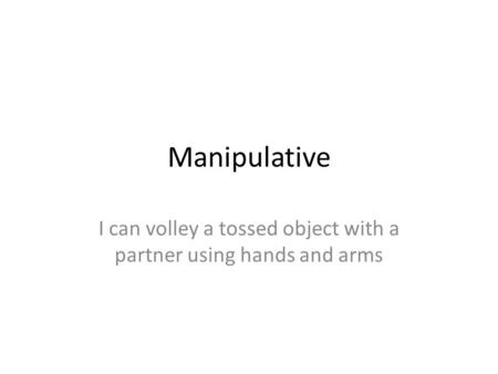 Manipulative I can volley a tossed object with a partner using hands and arms.