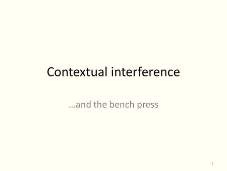 Contextual interference …and the bench press 1. Simple vs. Complex skills This paper proposes a relationship for tasks that do or do not benefit from.