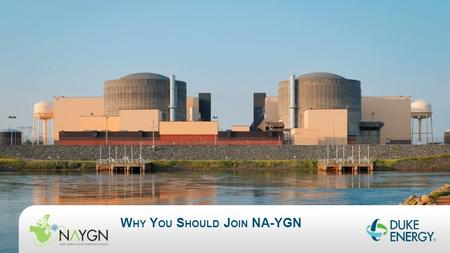"W HY Y OU S HOULD J OIN NA-YGN. ONE COMPANY. ONE TEAM. W HAT IS NA-YGN?  North American Young Generation in Nuclear (NA-YGN)  Purpose  ""NA-YGN provides."