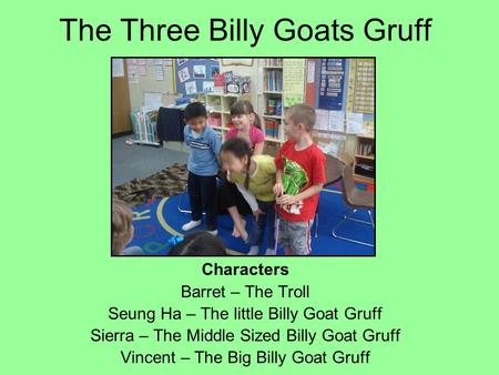 The Three Billy Goats Gruff Characters Barret – The Troll Seung Ha – The little Billy Goat Gruff Sierra – The Middle Sized Billy Goat Gruff Vincent – The.