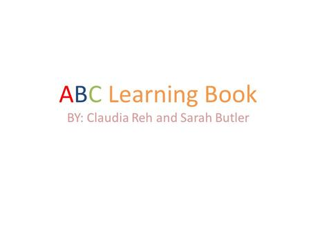 ABC Learning Book BY: Claudia Reh and Sarah Butler.