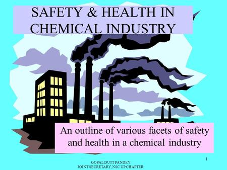 GOPAL DUTT PANDEY JOINT SECRETARY, NSC UP CHAPTER 1 SAFETY & HEALTH IN CHEMICAL INDUSTRY An outline of various facets of safety and health in a chemical.