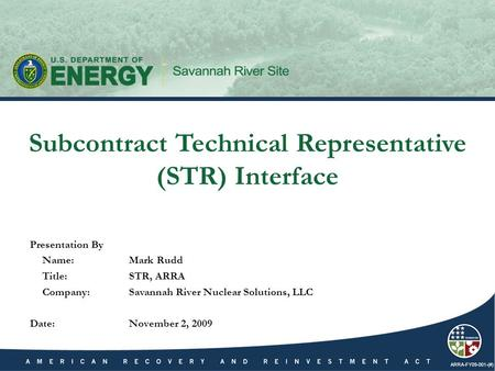 ARRA-FY09-001-(#) Presentation By Name:Mark Rudd Title:STR, ARRA Company:Savannah River Nuclear Solutions, LLC Date:November 2, 2009 Subcontract Technical.