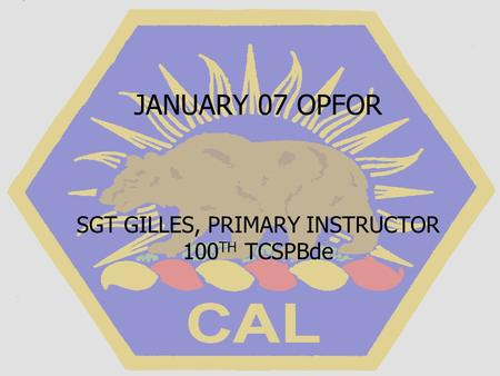 JANUARY 07 OPFOR SGT GILLES, PRIMARY INSTRUCTOR 100 TH TCSPBde.
