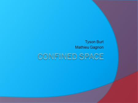 Tyson Burt Mathieu Gagnon. What is confined space  A confined space is an enclosed area with limited space and accessibility. An example is the interior.