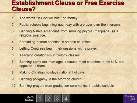 "123 Go To Section: 4 Establishment Clause or Free Exercise Clause? 1.The words ""in God we trust"" on money. 2.Public schools beginning each day with a prayer."