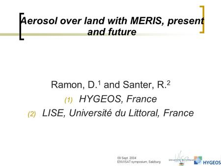 09 Sept. 2004 ENVISAT symposium, Salzburg Aerosol over land with MERIS, present and future Ramon, D. 1 and Santer, R. 2 (1) HYGEOS, France (2) LISE, Université.
