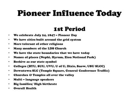 Pioneer Influence Today 1st Period We celebrate July 24, 1847 – Pioneer Day We have cities built around the grid system More tolerant of other religions.