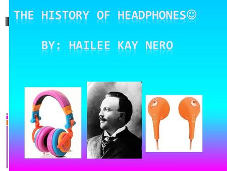 The history of headphones BY: hailee kay nero