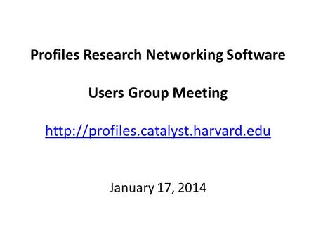 Profiles Research Networking Software Users Group Meeting   January 17, 2014.