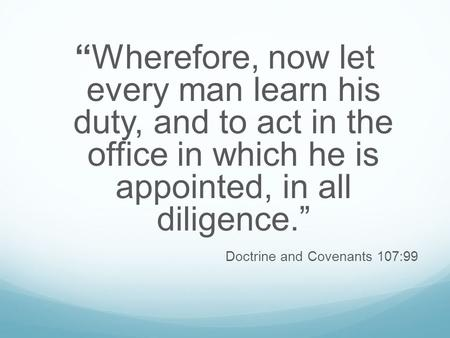 """Wherefore, now let every man learn his duty, and to act in the office in which he is appointed, in all diligence."" Doctrine and Covenants 107:99."
