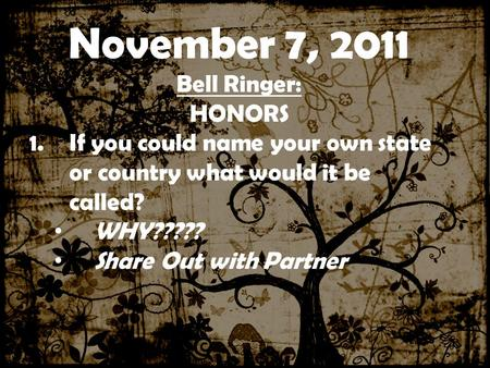 ……………….0000000000000000000000 0000000000000000000000000000000 00 November 7, 2011 Bell Ringer: HONORS 1.If you could name your own state or country what.