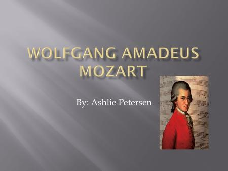 By: Ashlie Petersen. Born: January 27, 1756 in Salzburg, Austria Full Name: Johannes Chrysostomus Wolfgangus Theophilus Mozart Nickname: Wolfie Parents: