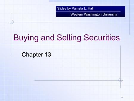 Slides by Pamela L. Hall Western Washington University 1 Buying and Selling Securities Chapter 13.