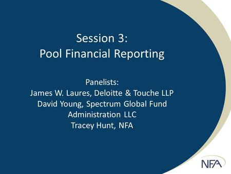 Session 3: Pool Financial Reporting Panelists: James W. Laures, Deloitte & Touche LLP David Young, Spectrum Global Fund Administration LLC Tracey Hunt,
