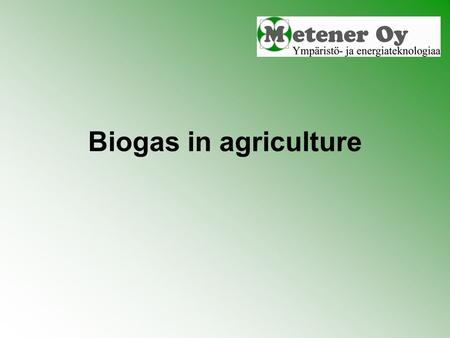 Biogas in agriculture. Biogas production Biogas is produced when organic material is degraded in oxygen free environment Microbes utilise material as.