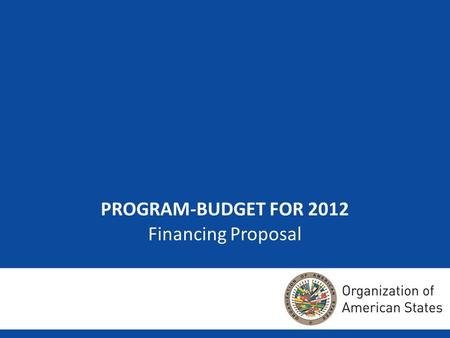 1 PROGRAM-BUDGET FOR 2012 Financing Proposal. 22 Purpose Contribute a few ideas to the talks of the Member States on two topics specific to the 2012 Regular.