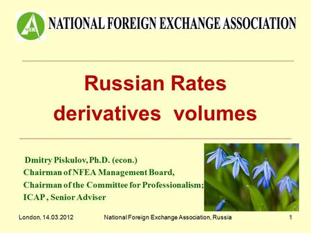 London, 14.03.2012National Foreign Exchange Association, Russia1 Russian Rates derivatives volumes Dmitry Piskulov, Ph.D. (econ.) Chairman of NFEA Management.