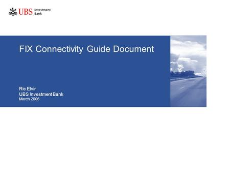 FIX Connectivity Guide Document Ric Elvir UBS Investment Bank March 2006.
