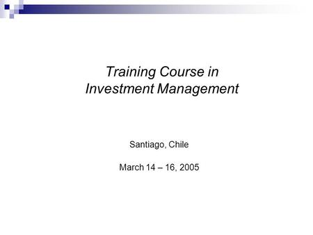 Training Course in Investment Management Santiago, Chile March 14 – 16, 2005.
