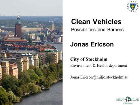 Clean Vehicles Possibilities and Barriers Jonas Ericson City of Stockholm Environment & Health department